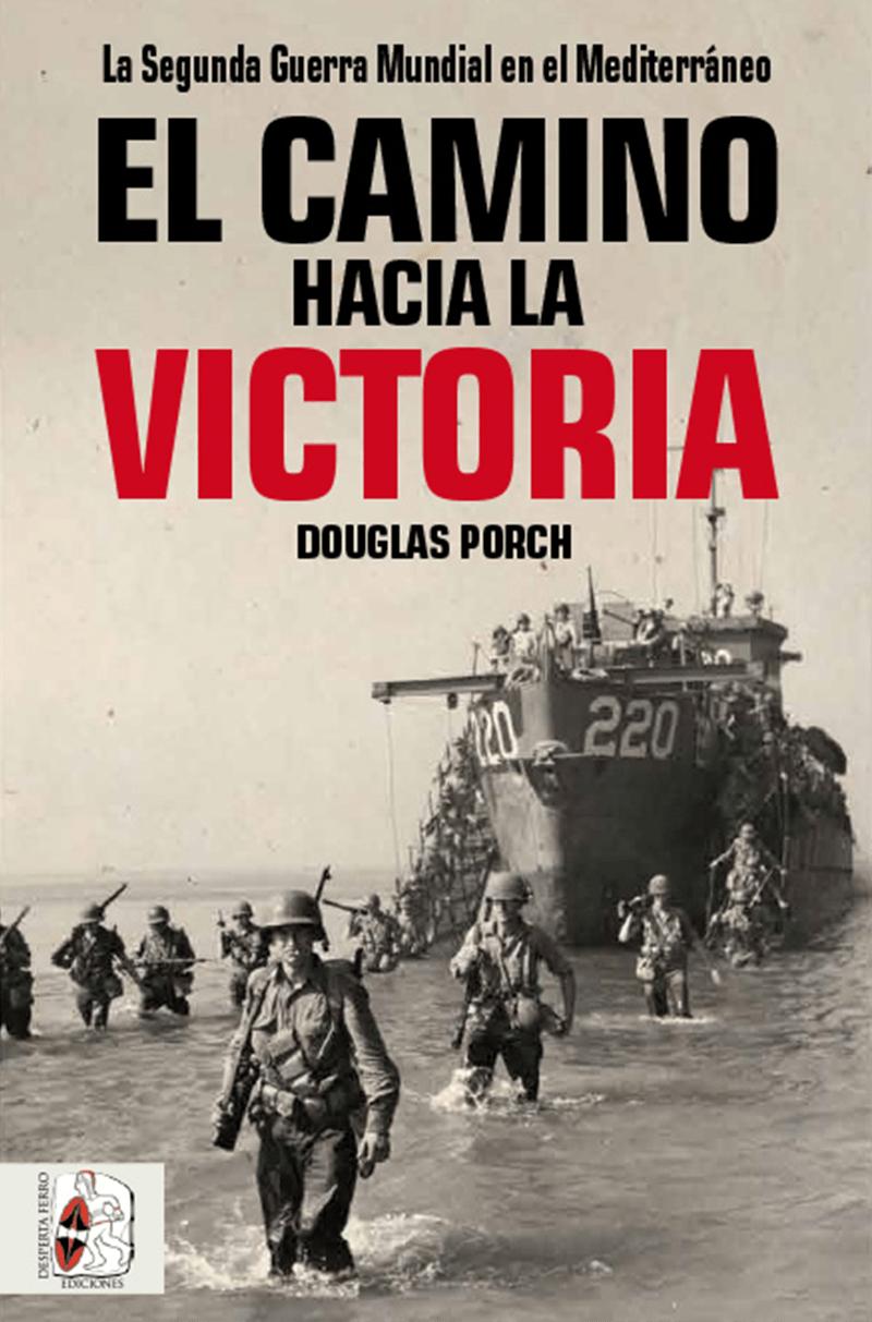 El camino hacia la victoria. La Segunda Guerra Mundial en el Mediterráneo de Douglas Porch