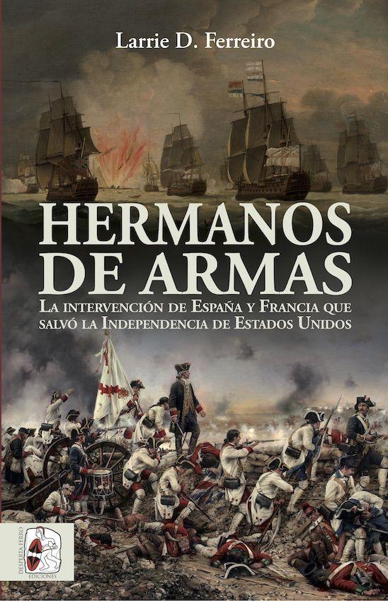 Hermanos de armas. La intervención de España y Francia que salvó la Independencia de Estados Unidos Larrie D. Ferreiro