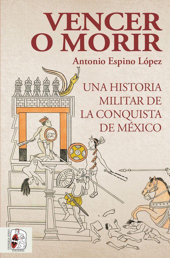 Vencer o morir una historia militar de la conquista de México Antonio Espino López